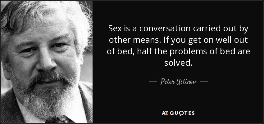 Sex is a conversation carried out by other means. If you get on well out of bed, half the problems of bed are solved. - Peter Ustinov