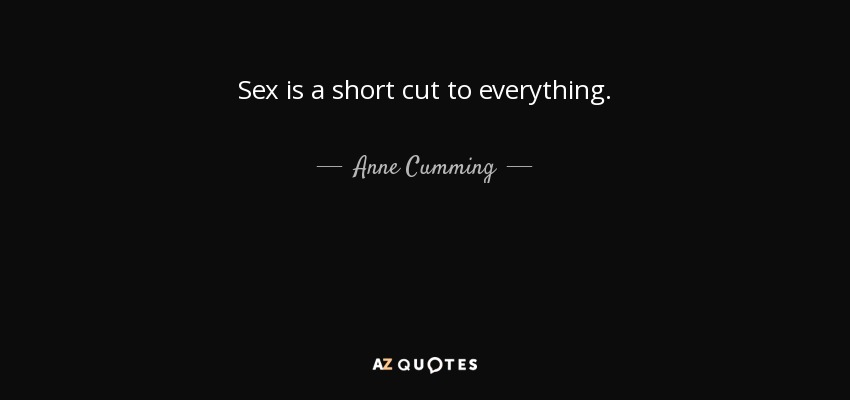 Anne Cumming Quote Sex Is A Short Cut To Everything Impressive Short Quote