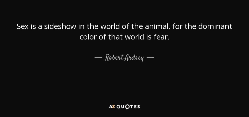 Sex is a sideshow in the world of the animal, for the dominant color of that world is fear. - Robert Ardrey