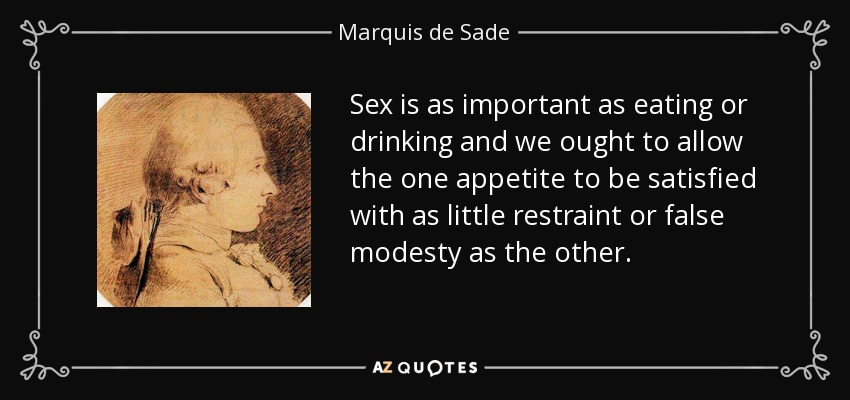 Sex is as important as eating or drinking and we ought to allow the one appetite to be satisfied with as little restraint or false modesty as the other. - Marquis de Sade