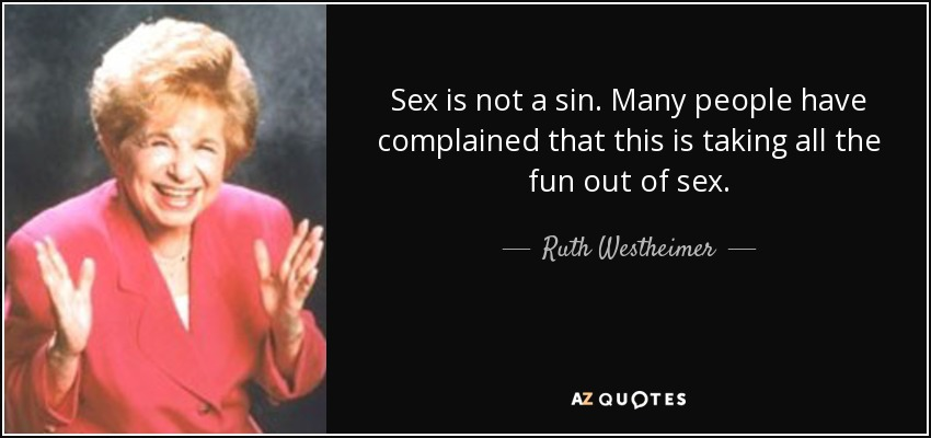 Sex is not a sin. Many people have complained that this is taking all the fun out of sex. - Ruth Westheimer