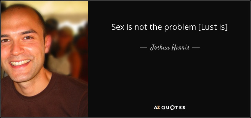 Sex is not the problem [Lust is] - Joshua Harris