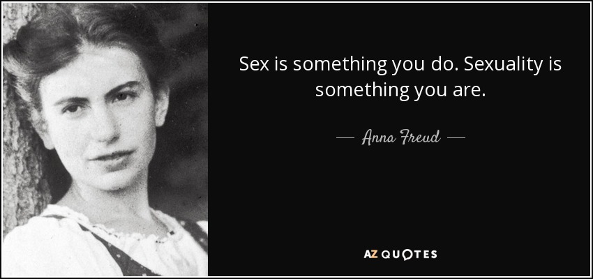 Sex is something you do. Sexuality is something you are. - Anna Freud