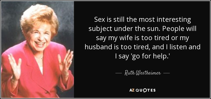 Sex is still the most interesting subject under the sun. People will say my wife is too tired or my husband is too tired, and I listen and I say 'go for help.' - Ruth Westheimer