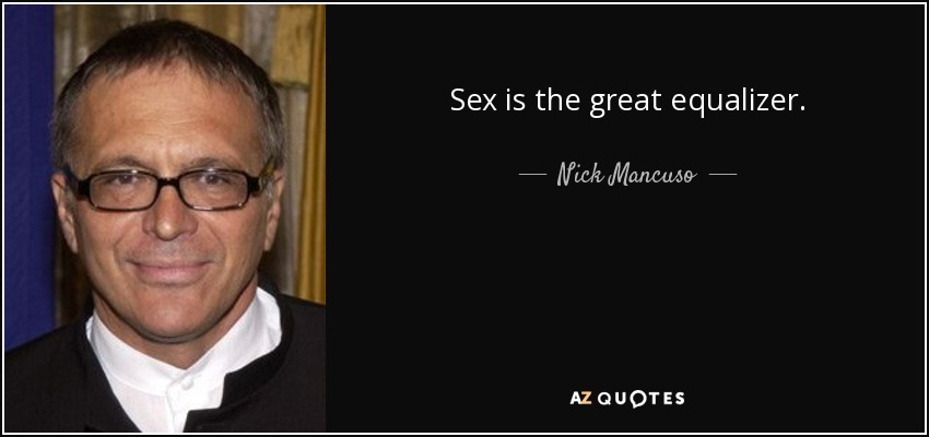 Sex is the great equalizer. - Nick Mancuso