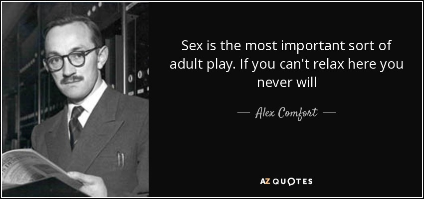 Sex is the most important sort of adult play. If you can't relax here you never will - Alex Comfort