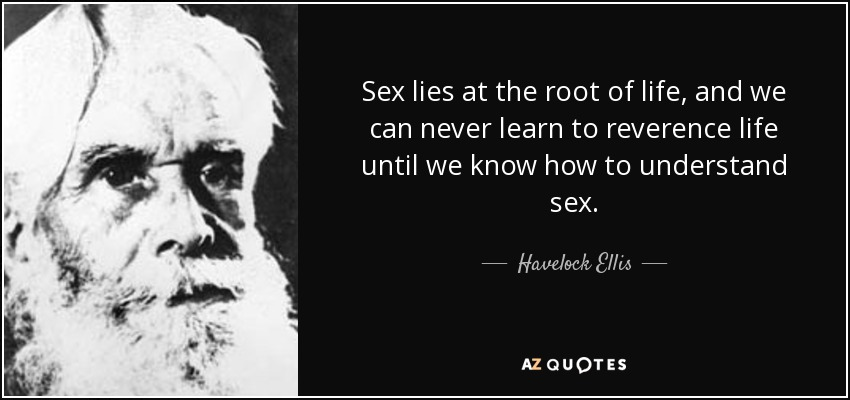 Sex lies at the root of life, and we can never learn to reverence life until we know how to understand sex. - Havelock Ellis