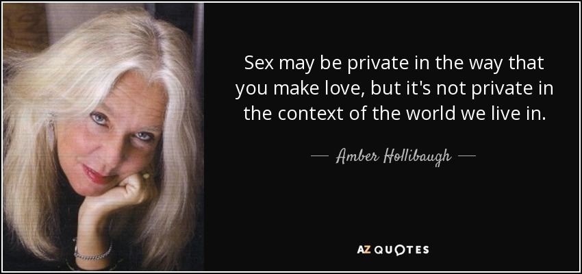 Sex may be private in the way that you make love, but it's not private in the context of the world we live in. - Amber Hollibaugh