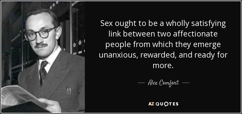 Sex ought to be a wholly satisfying link between two affectionate people from which they emerge unanxious, rewarded, and ready for more. - Alex Comfort