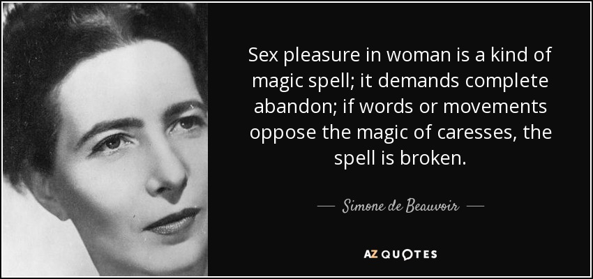 Sex pleasure in woman is a kind of magic spell; it demands complete abandon; if words or movements oppose the magic of caresses, the spell is broken. - Simone de Beauvoir