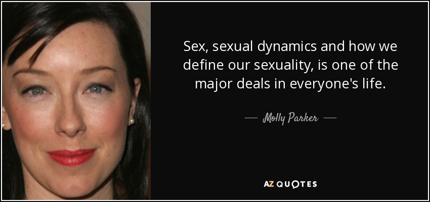 Sex, sexual dynamics and how we define our sexuality, is one of the major deals in everyone's life. - Molly Parker