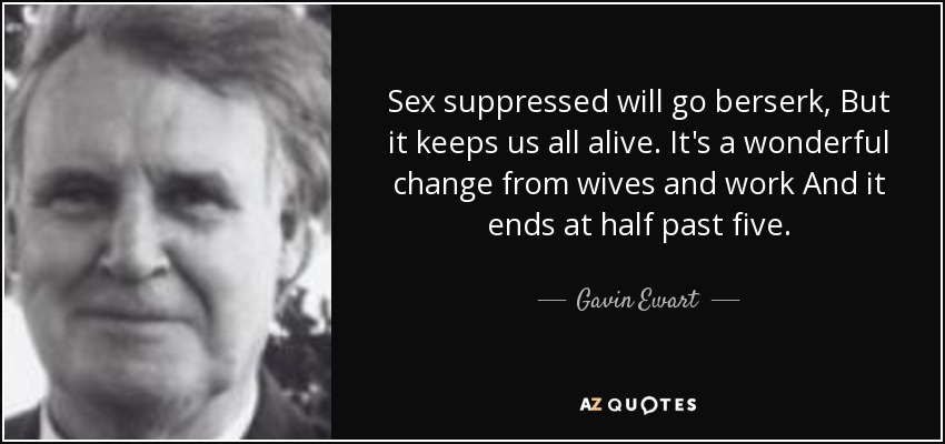 Sex suppressed will go berserk, But it keeps us all alive. It's a wonderful change from wives and work And it ends at half past five. - Gavin Ewart
