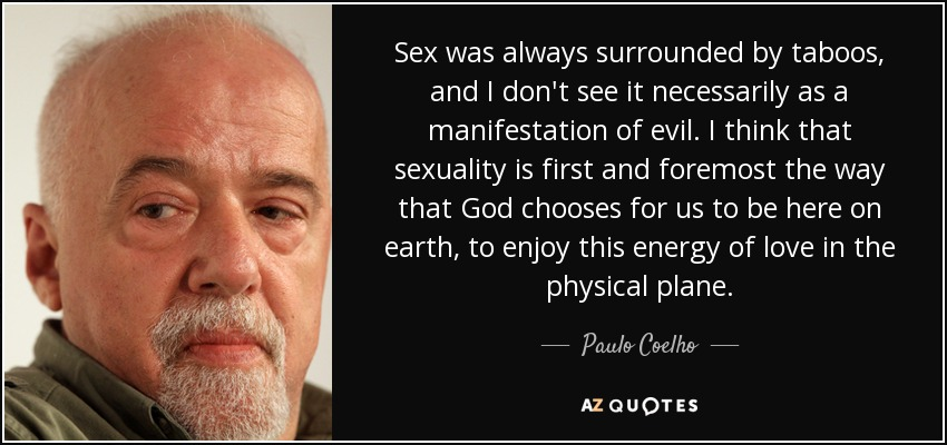 Sex was always surrounded by taboos, and I don't see it necessarily as a manifestation of evil. I think that sexuality is first and foremost the way that God chooses for us to be here on earth, to enjoy this energy of love in the physical plane. - Paulo Coelho
