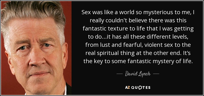 Sex was like a world so mysterious to me, I really couldn't believe there was this fantastic texture to life that I was getting to do...it has all these different levels, from lust and fearful, violent sex to the real spiritual thing at the other end. It's the key to some fantastic mystery of life. - David Lynch
