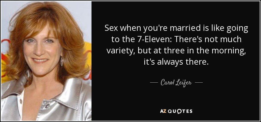 Sex when you're married is like going to the 7-Eleven: There's not much variety, but at three in the morning, it's always there. - Carol Leifer