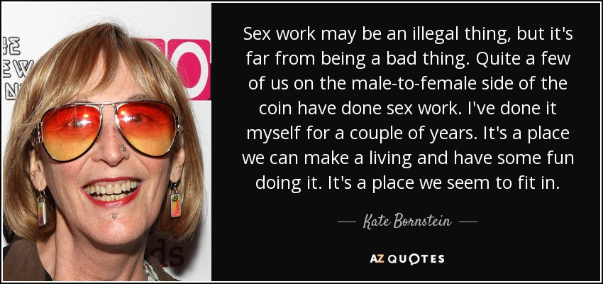 Sex work may be an illegal thing, but it's far from being a bad thing. Quite a few of us on the male-to-female side of the coin have done sex work. I've done it myself for a couple of years. It's a place we can make a living and have some fun doing it. It's a place we seem to fit in. - Kate Bornstein