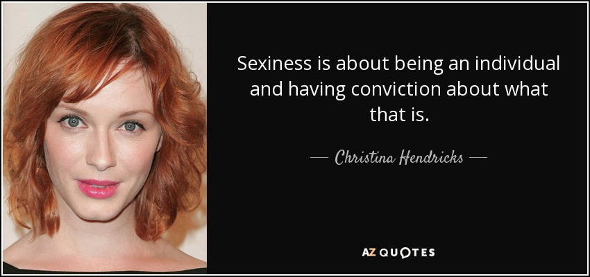 Sexiness is about being an individual and having conviction about what that is. - Christina Hendricks