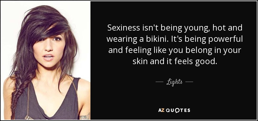 Sexiness isn't being young, hot and wearing a bikini. It's being powerful and feeling like you belong in your skin and it feels good. - Lights