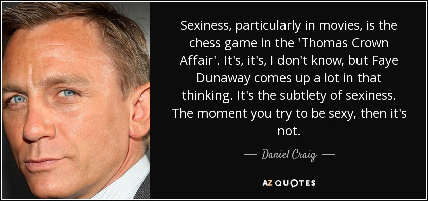 Sexiness, particularly in movies, is the chess game in the 'Thomas Crown Affair'. It's, it's, I don't know, but Faye Dunaway comes up a lot in that thinking. It's the subtlety of sexiness. The moment you try to be sexy, then it's not. - Daniel Craig