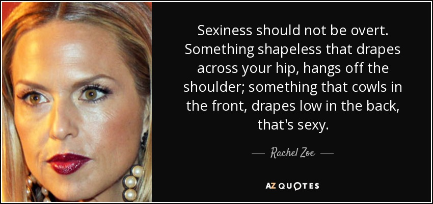 Sexiness should not be overt. Something shapeless that drapes across your hip, hangs off the shoulder; something that cowls in the front, drapes low in the back, that's sexy. - Rachel Zoe