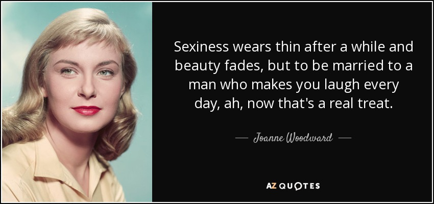 Sexiness wears thin after a while and beauty fades, but to be married to a man who makes you laugh every day, ah, now that's a real treat. - Joanne Woodward