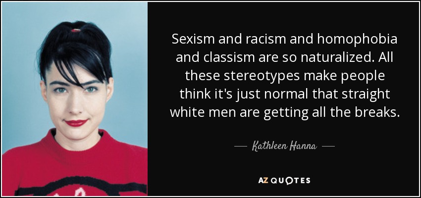 Sexism and racism and homophobia and classism are so naturalized. All these stereotypes make people think it's just normal that straight white men are getting all the breaks. - Kathleen Hanna