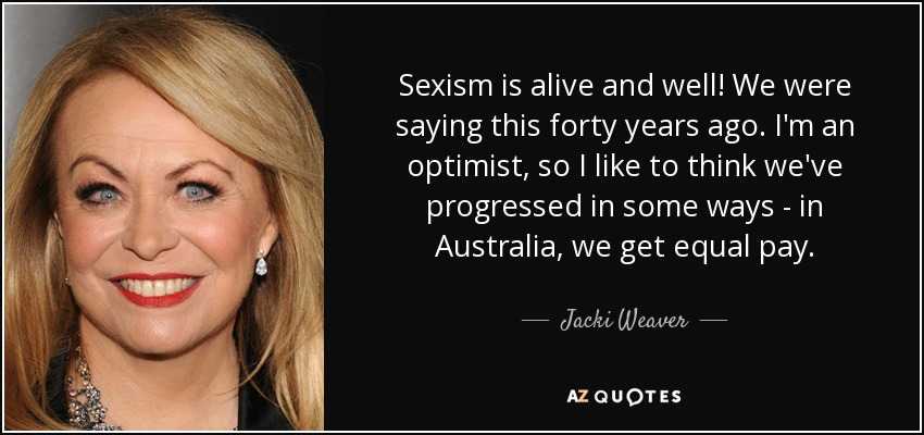 Sexism is alive and well! We were saying this forty years ago. I'm an optimist, so I like to think we've progressed in some ways - in Australia, we get equal pay. - Jacki Weaver