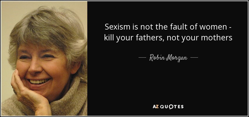 Sexism is not the fault of women - kill your fathers, not your mothers - Robin Morgan