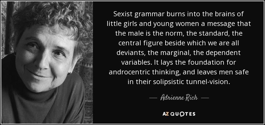 Sexist grammar burns into the brains of little girls and young women a message that the male is the norm, the standard, the central figure beside which we are all deviants, the marginal, the dependent variables. It lays the foundation for androcentric thinking, and leaves men safe in their solipsistic tunnel-vision. - Adrienne Rich