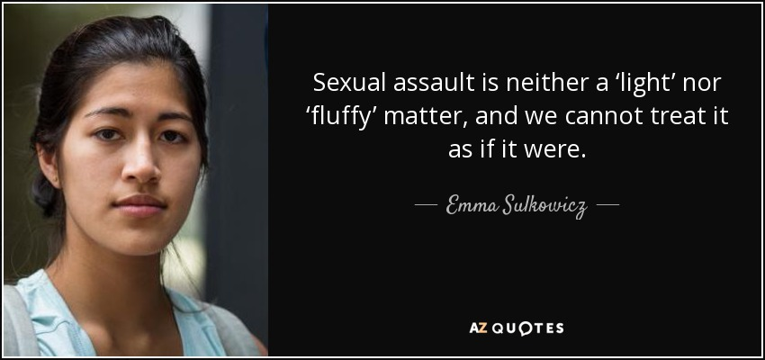 Sexual assault is neither a 'light' nor 'fluffy' matter, and we cannot treat it as if it were. - Emma Sulkowicz
