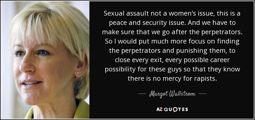Sexual assault not a women's issue, this is a peace and security issue. And we have to make sure that we go after the perpetrators. So I would put much more focus on finding the perpetrators and punishing them, to close every exit, every possible career possibility for these guys so that they know there is no mercy for rapists. - Margot Wallstrom