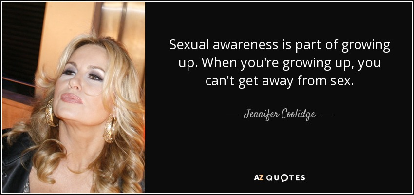 Sexual awareness is part of growing up. When you're growing up, you can't get away from sex. - Jennifer Coolidge