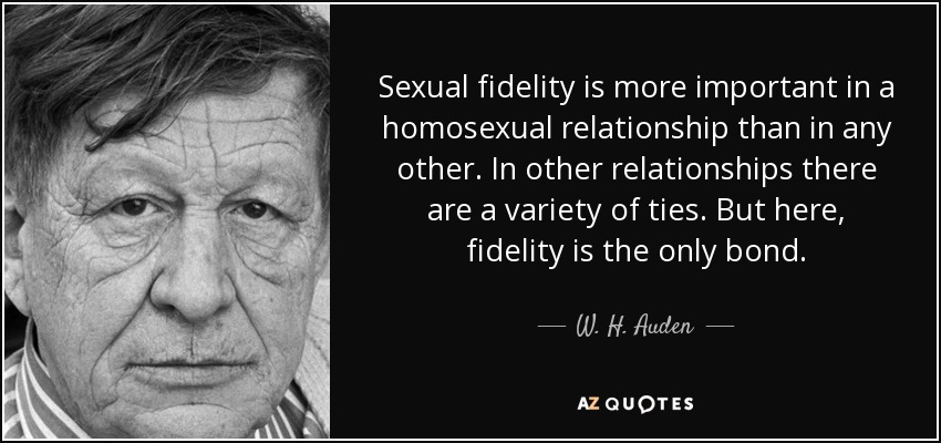 Sexual fidelity is more important in a homosexual relationship than in any other. In other relationships there are a variety of ties. But here, fidelity is the only bond. - W. H. Auden