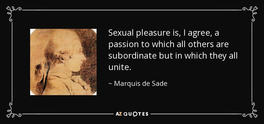 Sexual pleasure is, I agree, a passion to which all others are subordinate but in which they all unite. - Marquis de Sade
