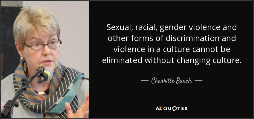Sexual, racial, gender violence and other forms of discrimination and violence in a culture cannot be eliminated without changing culture. - Charlotte Bunch