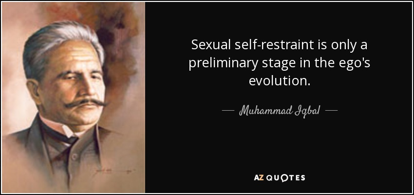 Sexual self-restraint is only a preliminary stage in the ego's evolution. - Muhammad Iqbal