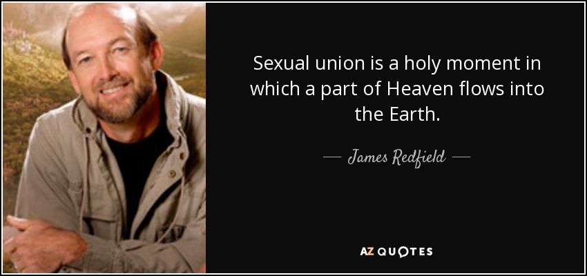Sexual union is a holy moment in which a part of Heaven flows into the Earth. - James Redfield