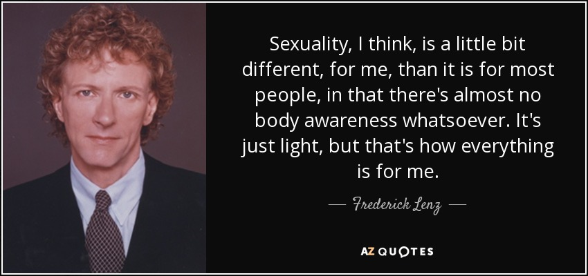 Sexuality, I think, is a little bit different, for me, than it is for most people, in that there's almost no body awareness whatsoever. It's just light, but that's how everything is for me. - Frederick Lenz