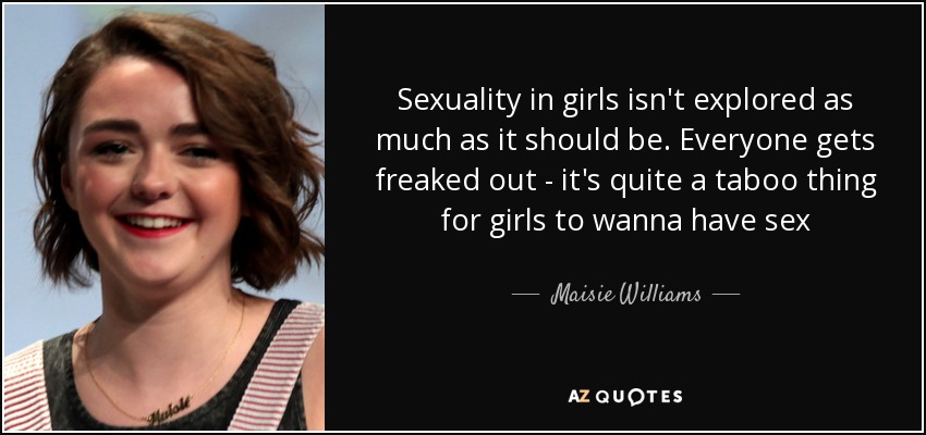 Sexuality in girls isn't explored as much as it should be. Everyone gets freaked out - it's quite a taboo thing for girls to wanna have sex - Maisie Williams