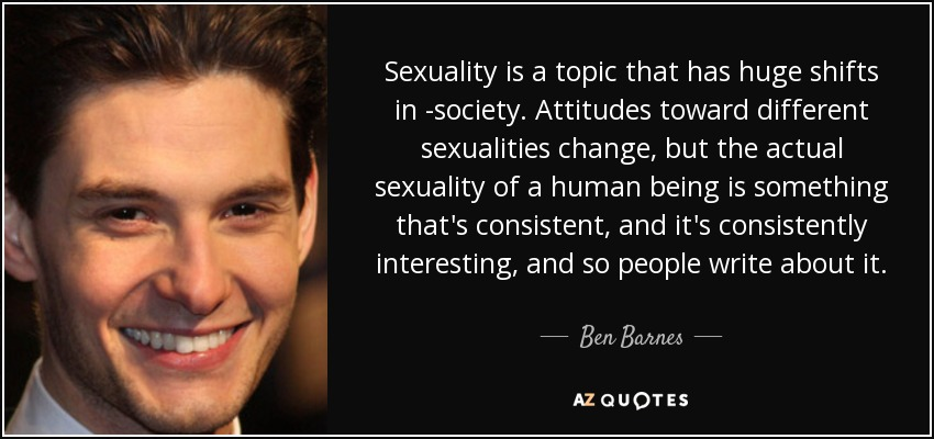 Sexuality is a topic that has huge shifts in -society. Attitudes toward different sexualities change, but the actual sexuality of a human being is something that's consistent, and it's consistently interesting, and so people write about it. - Ben Barnes