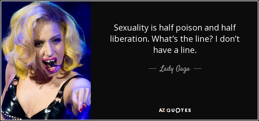 Sexuality is half poison and half liberation. What's the line? I don't have a line. - Lady Gaga