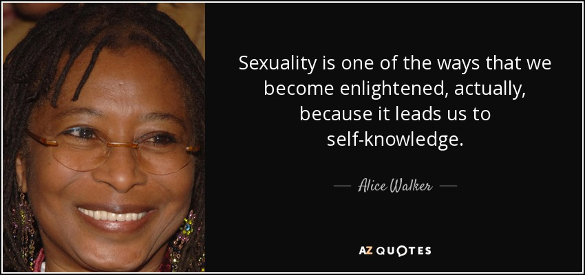 Sexuality is one of the ways that we become enlightened, actually, because it leads us to self-knowledge. - Alice Walker