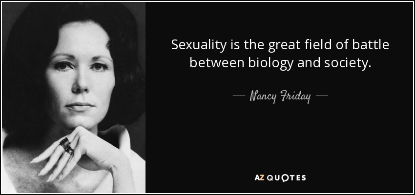 Sexuality is the great field of battle between biology and society. - Nancy Friday