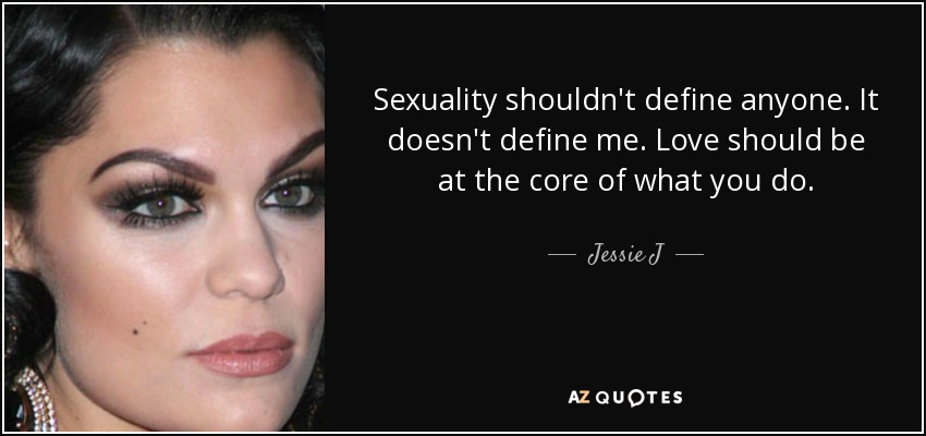 Sexuality shouldn't define anyone. It doesn't define me. Love should be at the core of what you do. - Jessie J