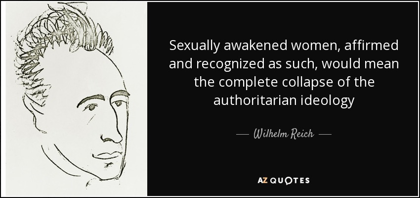 Sexually awakened women, affirmed and recognized as such, would mean the complete collapse of the authoritarian ideology - Wilhelm Reich