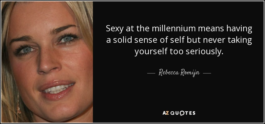 Sexy at the millennium means having a solid sense of self but never taking yourself too seriously. - Rebecca Romijn