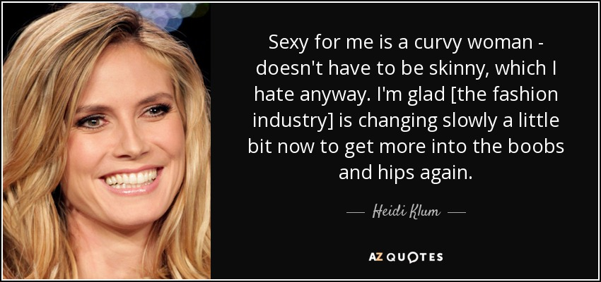 Sexy for me is a curvy woman - doesn't have to be skinny, which I hate anyway. I'm glad [the fashion industry] is changing slowly a little bit now to get more into the boobs and hips again. - Heidi Klum