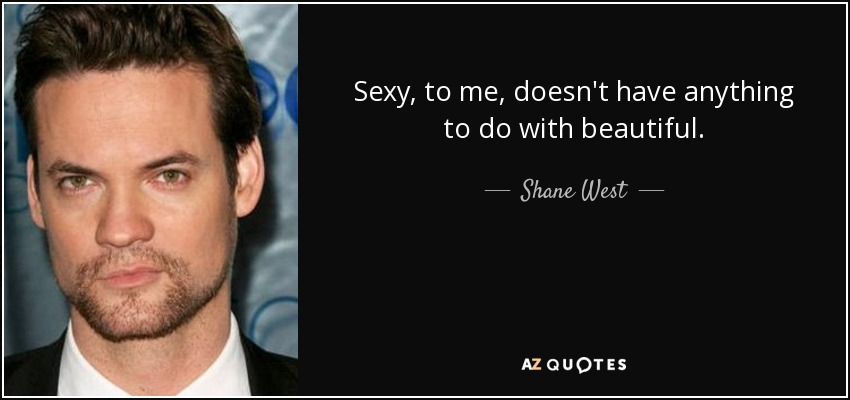 Sexy, to me, doesn't have anything to do with beautiful. - Shane West