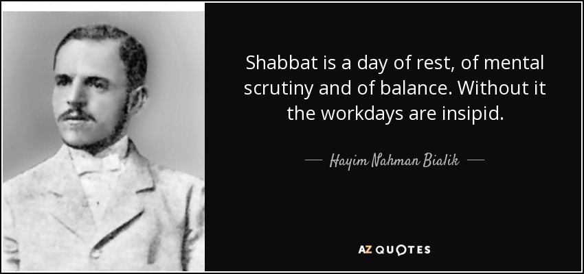 Shabbat is a day of rest, of mental scrutiny and of balance. Without it the workdays are insipid. - Hayim Nahman Bialik