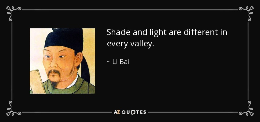 Shade and light are different in every valley. - Li Bai
